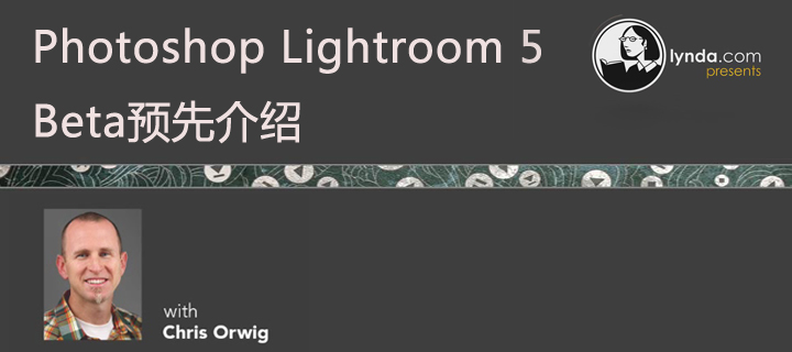 Photoshop Lightroom 5 Beta预先介绍(Lynda出品)